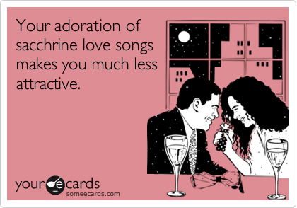 Your adoration ofsacchrine love songsmakes you much lessattractive.