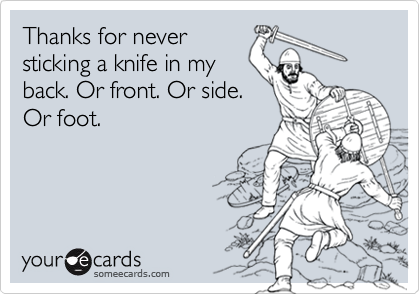 Thanks for neversticking a knife in myback. Or front. Or side.Or foot.