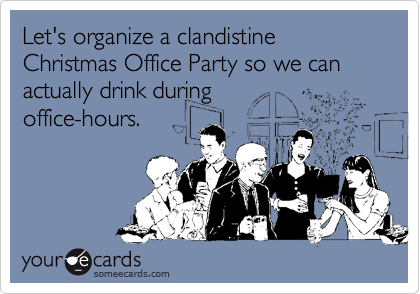 Let's organize a clandistine Christmas Office Party so we can actually drink during