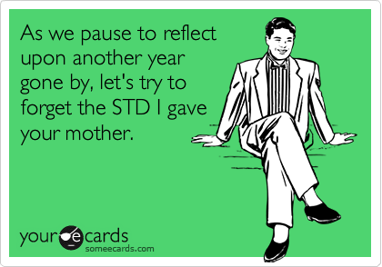 As we pause to reflectupon another yeargone by, let's try toforget the STD I gaveyour mother.