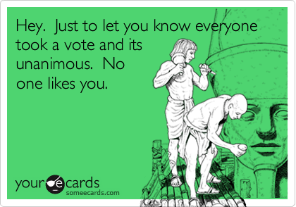 Hey.  Just to let you know everyone took a vote and itsunanimous.  Noone likes you.
