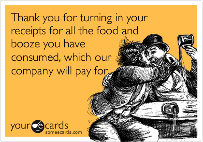 Thank you for turning in your receipts for all the food andbooze you haveconsumed, which ourcompany will pay for.