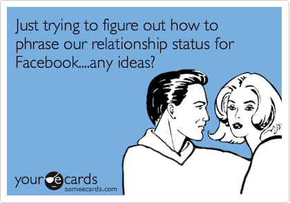 Just trying to figure out how to phrase our relationship status for Facebook....any ideas?