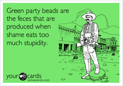 Green party beads arethe feces that areproduced whenshame eats toomuch stupidity.