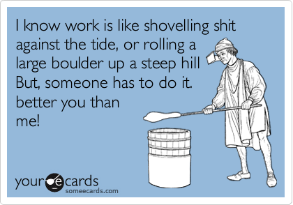 I know work is like shovelling shit against the tide, or rolling a