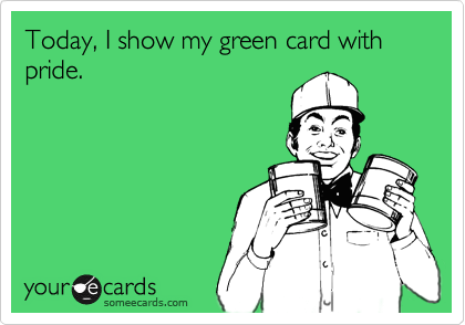 Today, I show my green card with pride.