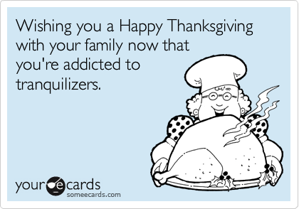 Wishing you a Happy Thanksgiving with your family now thatyou're addicted totranquilizers.