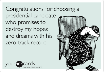 Congratulations for choosing a presidential candidatewho promises todestroy my hopesand dreams with hiszero track record