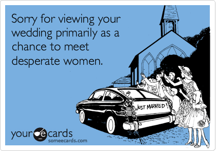 Sorry for viewing yourwedding primarily as achance to meet desperate women.