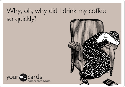 Why, oh, why did I drink my coffee so quickly?