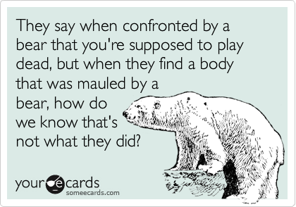 They say when confronted by a bear that you're supposed to play dead, but when they find a body that was mauled by a