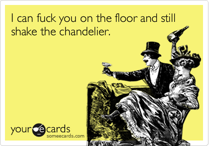 I can fuck you on the floor and still shake the chandelier.