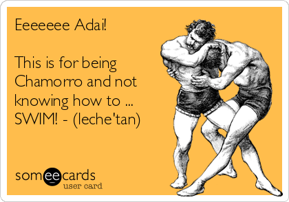 Eeeeeee Adai!  This is for being Chamorro and not knowing how to ... SWIM! - (leche'tan)