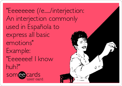 """Eeeeeeee (/e...../interjection: An interjection commonly used in Española to express all basic emotions"" Example: ""Eeeeeee! I know huh?"""