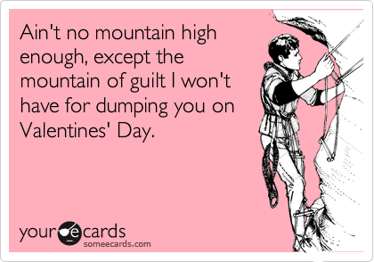 Ain't no mountain highenough, except themountain of guilt I won'thave for dumping you onValentines' Day.
