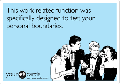 This work-related function was specifically designed to test your personal boundaries.
