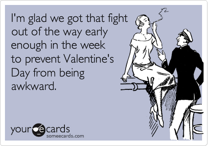 I'm glad we got that fightout of the way earlyenough in the week to prevent Valentine'sDay from beingawkward.