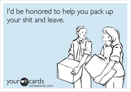 I'd be honored to help you pack up your shit and leave.