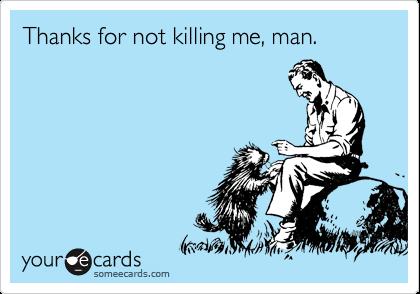 Thanks for not killing me, man.