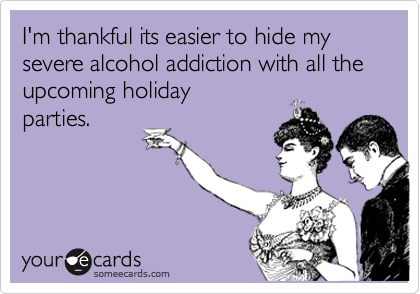 I'm thankful its easier to hide my severe alcohol addiction with all the upcoming holiday parties.