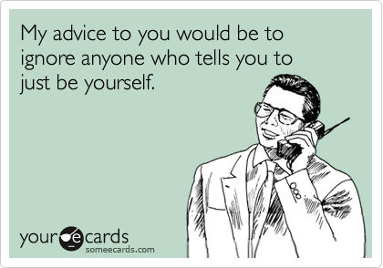 My advice to you would be to ignore anyone who tells you tojust be yourself.