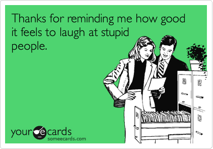 Thanks for reminding me how good it feels to laugh at stupid people.