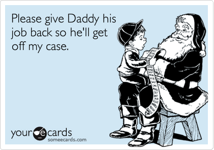 Please give Daddy his job back so he'll get off my case.