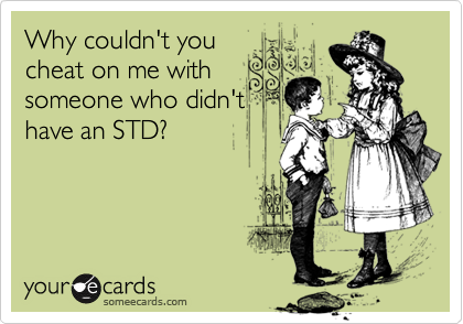 Why couldn't you cheat on me with someone who didn't have an STD?