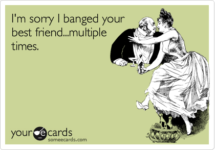 I'm sorry I banged yourbest friend...multipletimes.