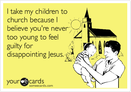I take my children tochurch because I believe you're nevertoo young to feel guilty fordisappointing Jesus.