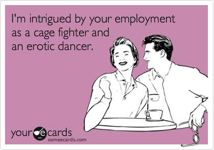 I'm intrigued by your employment as a cage fighter andan erotic dancer.