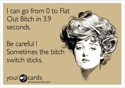 I can go from 0 to FlatOut Bitch in 3.9seconds.Be careful !Sometimes the bitchswitch sticks.