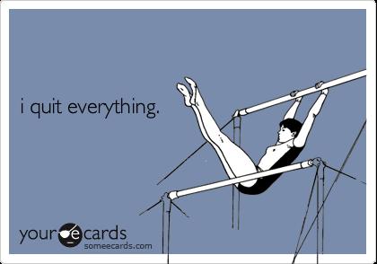 i quit everything.