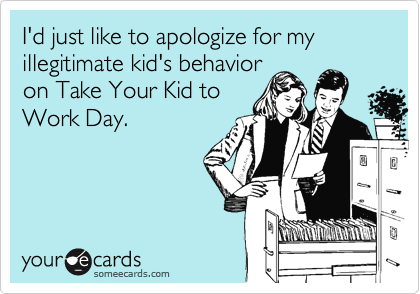 I'd just like to apologize for my illegitimate kid's behavior