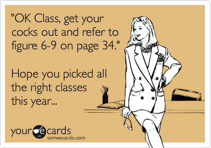 """""""OK Class, get your cocks out and refer to figure 6-9 on page 34.""""  Hope you picked all the right classes this year..."""
