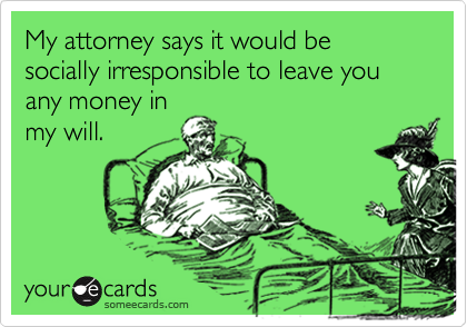 My attorney says it would be socially irresponsible to leave you any money in