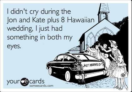 I didn't cry during theJon and Kate plus 8 Hawaiianwedding, I just hadsomething in both myeyes.