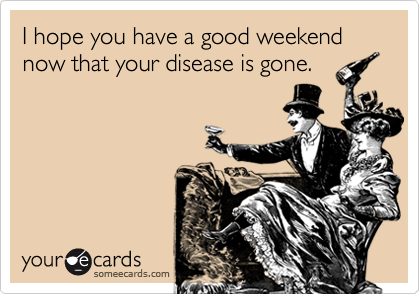 I hope you have a good weekend now that your disease is gone.