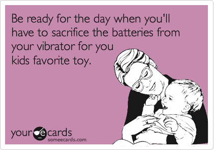 Be ready for the day when you'll have to sacrifice the batteries from your vibrator for youkids favorite toy.
