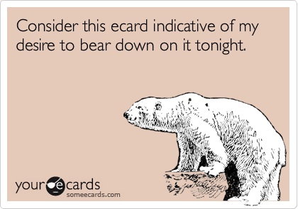 Consider this ecard indicative of my desire to bear down on it tonight.