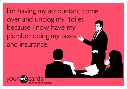 I'm having my accountant come over and unclog my  toiletbecause I now have myplumber doing my taxesand insurance.