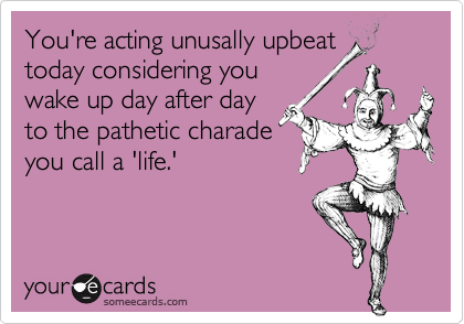 You're acting unusally upbeattoday considering youwake up day after dayto the pathetic charadeyou call a 'life.'