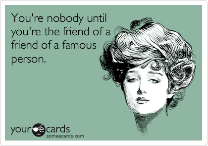 You're nobody untilyou're the friend of afriend of a famousperson.