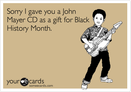 Sorry I gave you a John Mayer CD as a gift for Black History Month.