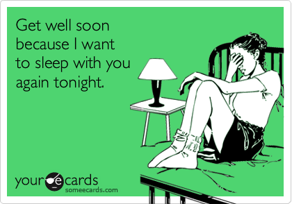 Get well soonbecause I wantto sleep with youagain tonight.