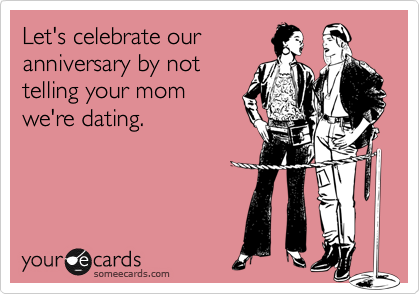 Let's celebrate ouranniversary by nottelling your momwe're dating.