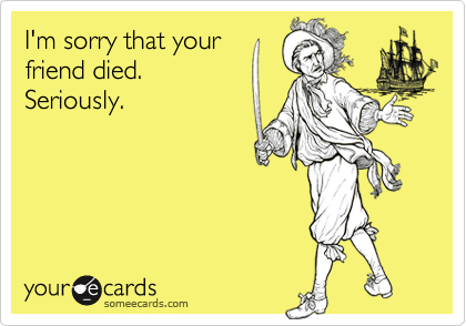 I'm sorry that yourfriend died. Seriously.