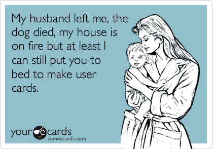 My husband left me, thedog died, my house ison fire but at least Ican still put you tobed to make usercards.