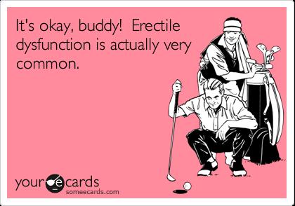 It's okay, buddy!  Erectiledysfunction is actually verycommon.