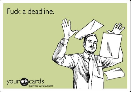 Fuck a deadline.